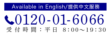 Available in English/提供中文服務 0120-01-6066 受付時間:平日8:00~19:30